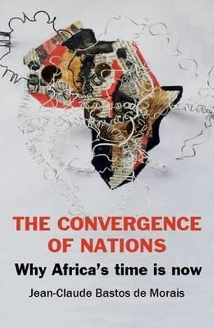 The Convergence of Nations: Why Africa's Time is Now by Jean-Claude Bastos de Morais
